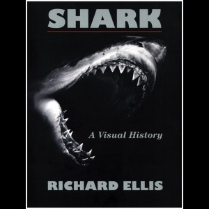 SHARK, A Visual History, by Richard Ellis